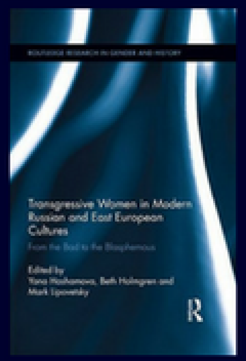 Transgressive Women in Modern Russian and East European Cultures: From the Bad to the Blasphemous